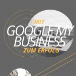 Mit Google My Business zum Erfolg